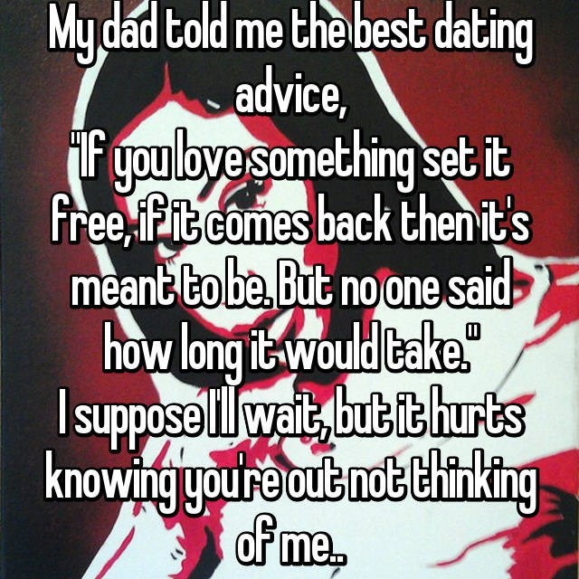 "Text - Mydad told me the best dating advice, F you loyesomething set it free fFit comes back then it's meant to be But no one said how long it would Cake"" supposelwait but it hurts knowing youre out not thinking of me"