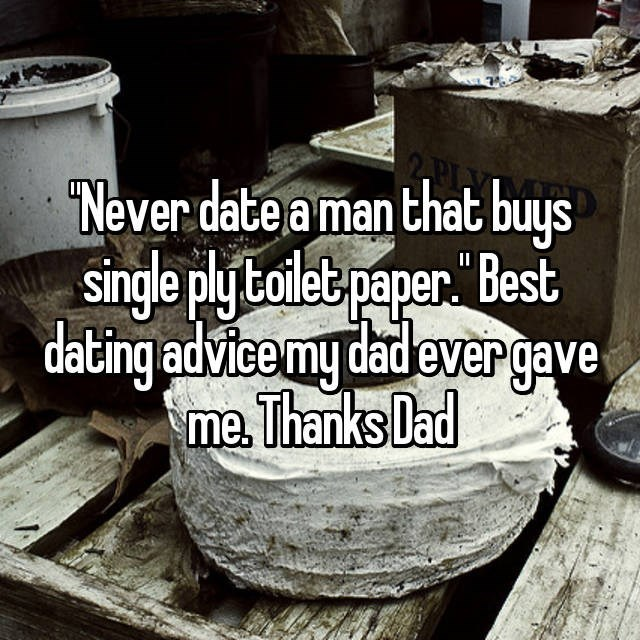 Text - Never date a man that buys single ply toilet paper Best dating advice my dadevergave me Thanks Dad