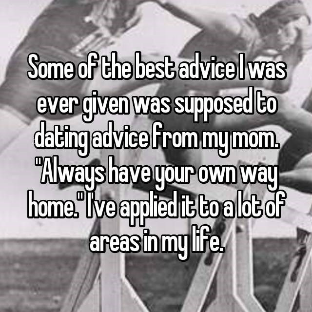 "Text - Some of the best advicelwas ever given was supposed to dating advice from mymom Always have your own way home."" ve applied it toalbtof areas in my life!"