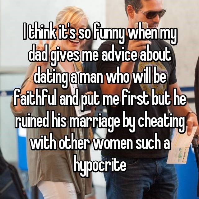 Text - lthink it's so funny whenmy dad gives me advice about dating a man who will be Faithful and put me first but he ruined his marriage by cheating with other women such a hypocrite