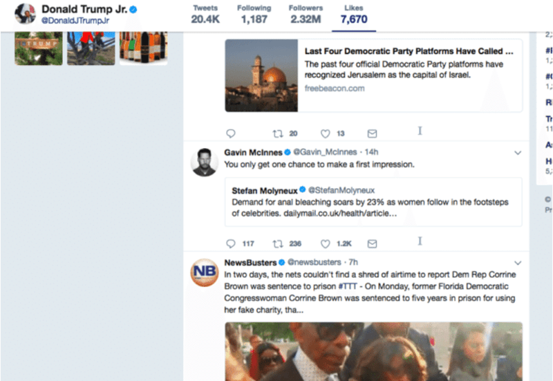 Web page - Donald Trump Jr. DonaldJTrumpJr Following Tweets Followers Likes 20.4K 1,187 2.32M 7,670 2 Last Four Democratic Party Platforms Have Called... 1 The past four official Democratic Party platforms have recognized Jerusalem as the capital of Israel. freebeacon.com Ri Tr I 11 ta 20 13 At Gavin McInnes @Gavin_McInnes 14h You only get one chance to make a first impression. H 5, Stefan Molyneux eStefanMolyneux Demand for anal bleaching soars by 23% as women follow in the footsteps of celebri