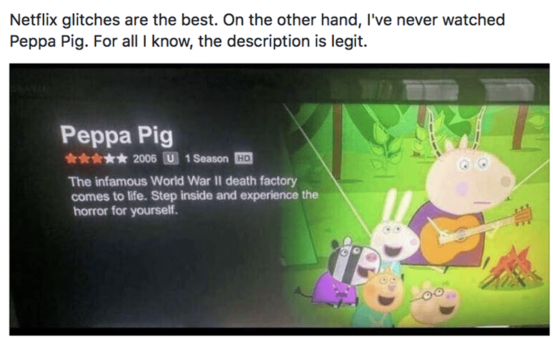 Cartoon - Netflix glitches are the best. On the other hand, I've never watched Peppa Pig. For all I know, the description is legit. Peppa Pig 2006 U 1 Season HD The infamous World War II death factory comes to life. Step inside and experience the horror for yourself.