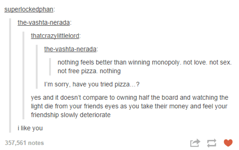 Text - superlockedphan the-vashta-nerada thatcrazylittlelord: the-vashta-nerada nothing feels better than winning monopoly. not love. not sex. not free pizza. nothing I'm sorry, have you tried pizz...? yes and it doesn't compare to owning half the board and watching the light die from your friends eyes as you take their money and feel your friendship slowly deteriorate i like you 357,561 notes 11