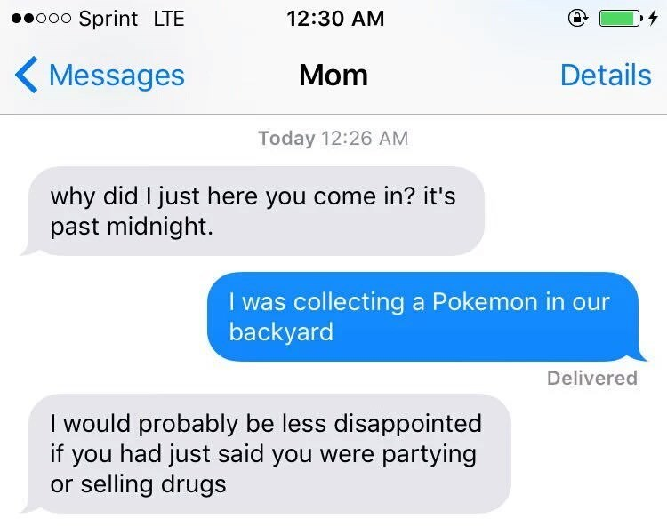 Text - o0o Sprint LTE 12:30 AM Details Messages Mom Today 12:26 AM why did I just here you come in? it's past midnight. I was collecting a Pokemon in our backyard Delivered I would probably be less disappointed if you had just said you were partying or selling drugs