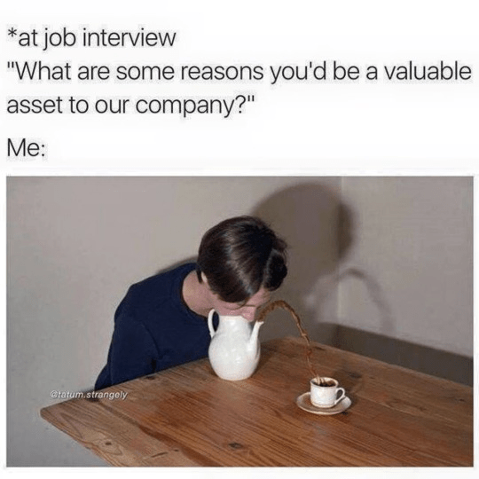 """Text - *at job interview """"What are some reasons you'd be a valuable asset to our company?"""" Me: tatum.strangely"""