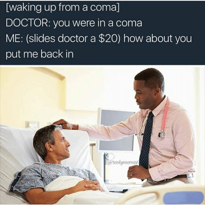 Job - [waking up froma comal DOCTOR: you were in a coma ME: (slides doctor a $20) how about you put me back in @rockymoma