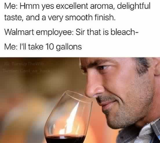 Text - Me: Hmm yes excellent aroma, delightful taste, and a very smooth finish. Walmart employee: Sir that is bleach- Me: 'l take 10 gallons oTurnup The Wi Tw Coo nu hak