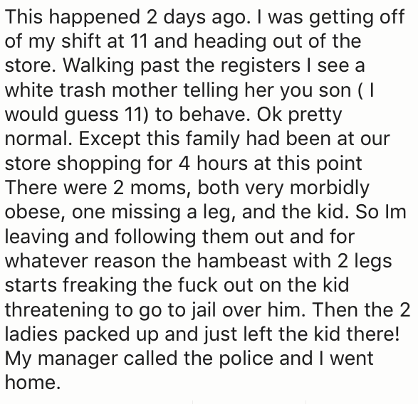 Text - This happened 2 days ago. I was getting off of my shift at 11 and heading out of the store. Walking past the registers I see a white trash mother telling her you son (1 would guess 11) to behave. Ok pretty normal. Except this family had been at our store shopping for 4 hours at this point There were 2 moms, both very morbidly obese, one missing a leg, and the kid. So Im leaving and following them out and for whatever reason the hambeast with 2 legs starts freaking the fuck out on the kid