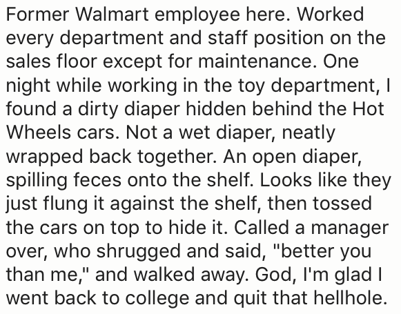 "Text - Former Walmart employee here. Worked every department and staff position on the sales floor except for maintenance. One night while working in the toy department, I found a dirty diaper hidden behind the Hot Wheels cars. Not a wet diaper, neatly wrapped back together. An open diaper, spilling feces onto the shelf. Looks like they just flung it against the shelf, then tossed the cars on top to hide it. Called a manager over, who shrugged and said, ""better you than me,"" and walked away. God"