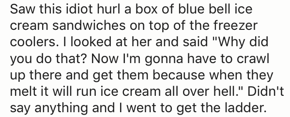 "Text - Saw this idiot hurl a box of blue bell ice cream sandwiches on top of the freezer coolers. I looked at her and said ""Why did you do that? Now I'm gonna have to crawl up there and get them because when they melt it will run ice cream all over hell."" Didn't say anything and I went to get the ladder."