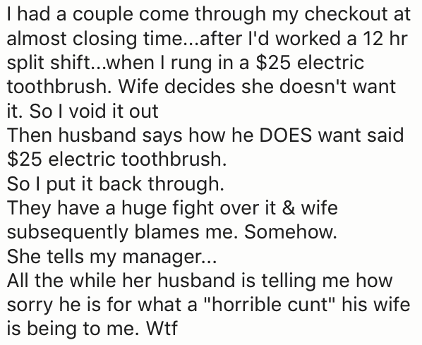 "Text - I had a couple come through my checkout at almost closing time...after I'd worked a 12 hr split shift...when I rung in a $25 electric toothbrush. Wife decides she doesn't want it. So I void it out Then husband says how he DOES want said $25 electric toothbrush So I put it back through. They have a huge fight over it & wife subsequently blames me. Somehow. She tells my manager... All the while her husband is telling me how sorry he is for what a ""horrible cunt"" his wife is being to me. Wtf"
