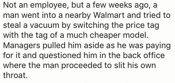 Text - Not an employee, but a few weeks ago, a man went into a nearby Walmart and tried to steal a vacuum by switching the price tag with the tag of a much cheaper model. Managers pulled him aside as he was paying for it and questioned him in the back office where the man proceeded to slit his own throat