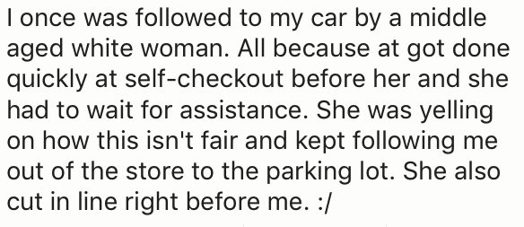 Text - I once was followed to my car by a middle aged white woman. All because at got done quickly at self-checkout before her and she had to wait for assistance. She was yelling on how this isn't fair and kept following me out of the store to the parking lot. She also cut in line right before me. :/