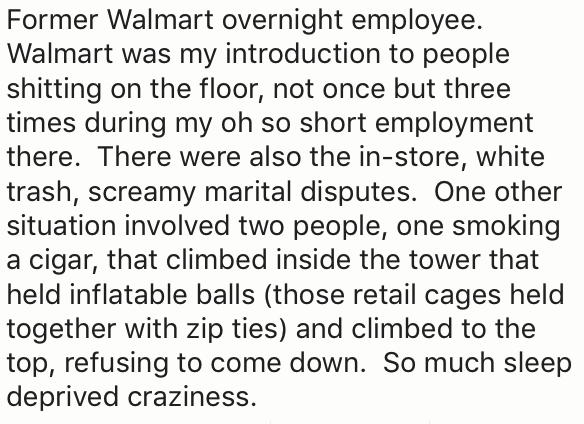 Text - Former Walmart overnight employee. Walmart was my introduction to people shitting on the floor, not once but three times during my oh so short employment there. There were also the in-store, white trash, screamy marital disputes. One other situation involved two people, one smoking a cigar, that climbed inside the tower that held inflatable balls (those retail cages held together with zip ties) and climbed to the top, refusing to come down. So much sleep deprived craziness.