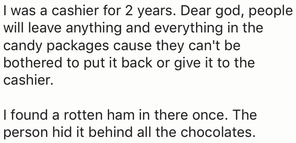 Text - I was a cashier for 2 years. Dear god, people will leave anything and everything in the candy packages cause they can't be bothered to put it back or give it to the cashier. I found a rotten ham in there once. The person hid it behind all the chocolates.