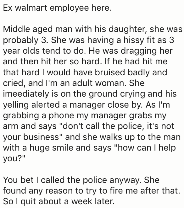 "Text - Ex walmart employee here. Middle aged man with his daughter, she was probably 3. She was having a hissy fit as 3 year olds tend to do. He was dragging her and then hit her so hard. If he had hit me that hard I would have bruised badly and cried, and I'm an adult woman. She imeediately is on the ground crying and his yelling alerted a manager close by. As I'm grabbing a phone my manager grabs my arm and says ""don't call the police, it's not your business"" and she walks up to the man with a"
