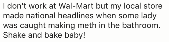 Text - I don't work at Wal-Mart but my local store made national headlines when some lady was caught making meth in the bathroom. Shake and bake baby!