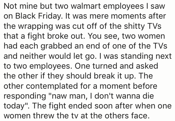 "Text - Not mine but two walmart employees I saw on Black Friday. It was mere moments after the wrapping was cut off of the shitty TVs that a fight broke out. You see, two women had each grabbed an end of one of the TVs and neither would let go. I was standing next to two employees. One turned and asked the other if they should break it up. The other contemplated for a moment before responding ""naw man, I don't wanna die today"". The fight ended soon after when one women threw the tv at the others"