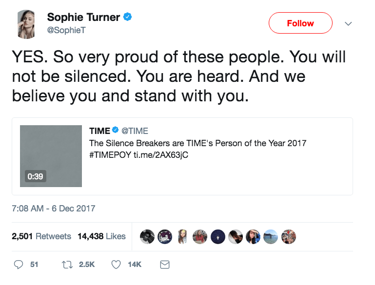 Text - Sophie Turner Follow @SophieT YES. So very proud of these people. You will not be silenced. You are heard. And we believe you and stand with you TIME @TIME The Silence Breakers are TIME's Person of the Year 2017 #TIMEPOY ti.me/2AX63/C 0:39 7:08 AM -6 Dec 2017 2,501 Retweets 14,438 Likes t 2.5K 51 14K