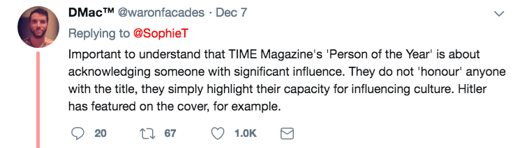 Text - DMACTM @waronfacades Dec 7 Replying to @SophieT Important to understand that TIME Magazine's 'Person of the Year' is about acknowledging someone with significant influence. They do not 'honour' anyone with the title, they simply highlight their capacity for influencing culture. Hitler has featured on the cover, for example. t 67 20 1.0K