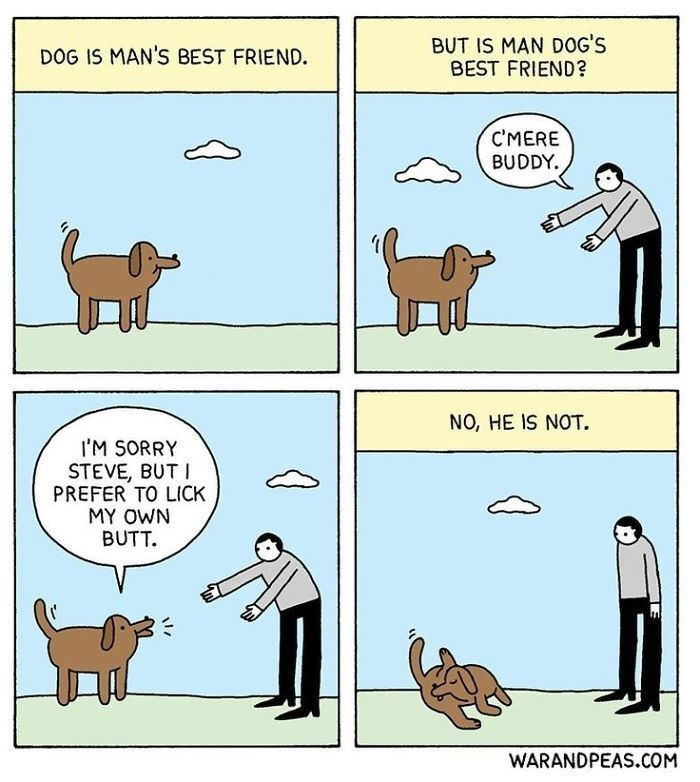 Cartoon - BUT IS MAN DOG'S BEST FRIEND? DOG IS MAN'S BEST FRIEND. C'MERE BUDDY. NO, HE IS NOT. I'M SORRY STEVE, BUTI PREFER TO LICK MY OWN BUTT. WARANDPEAS.COM