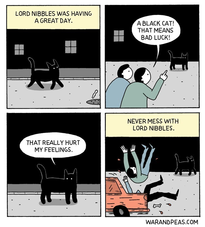 Cartoon - LORD NIBBLES WAS HAVING A GREAT DAY. A BLACK CAT! THAT MEANS BAD LUCK! NEVER MESS WITH LORD NIBBLES THAT REALLY HURT MY FEELINGS WARANDPEAS.COM