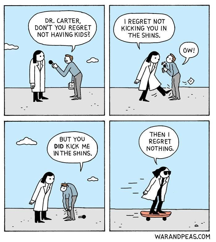 Cartoon - DR. CARTER, DON'T YOU REGRET NOT HAVING KIDS? I REGRET NOT KICKING YOU IN THE SHINS OW! THEN REGRET NOTHING BUT YOU DID KICK ME IN THE SHINS WARANDPEAS.COM