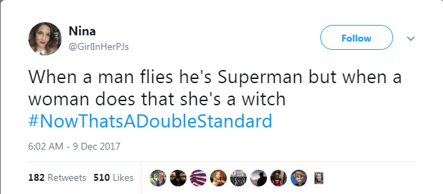 Text - Nina Follow @GirlInHerPJs When a man flies he's Superman but when a woman does that she's a witch #NowThatsADoubleStandard 6:02 AM -9 Dec 2017 182 Retweets 510 Likes OESIN