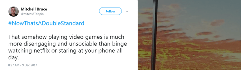 Text - Mitchell Bruce Follow @MitchsBTrippin #NowThatsADoubleStandard That somehow playing video games is much more disengaging and unsociable than binge watching netflix or staring at your phone all day. 8:27 AM -9 Dec 2017