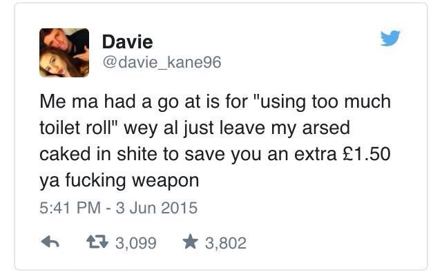 """Text - Davie @davie_kane96 Me ma had a go at is for """"using too much toilet roll"""" wey al just leave my arsed caked in shite to save you an extra £1.50 ya fucking weapon 5:41 PM 3 Jun 2015 t3,099 3,802"""