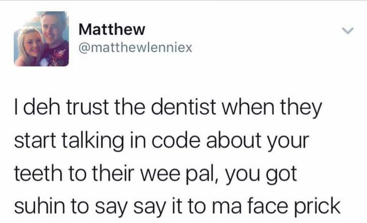 Text - Matthew @matthewlenniex I deh trust the dentist when they start talking in code about your teeth to their wee pal, you got suhin to say say it to ma face prick