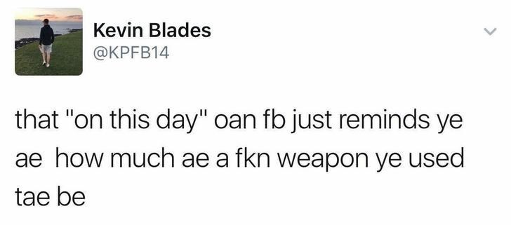 """Text - Kevin Blades @KPFB14 that """"on this day"""" oan fb just reminds ye ae how much ae a fkn weapon ye used tae be"""