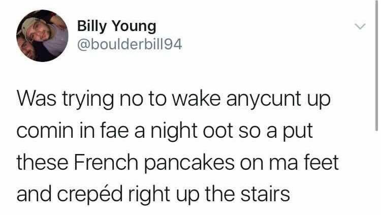 Text - Billy Young @boulderbill94 Was trying no to wake anycunt up comin in fae a night oot so a put these French pancakes on ma feet and crepéd right up the stairs