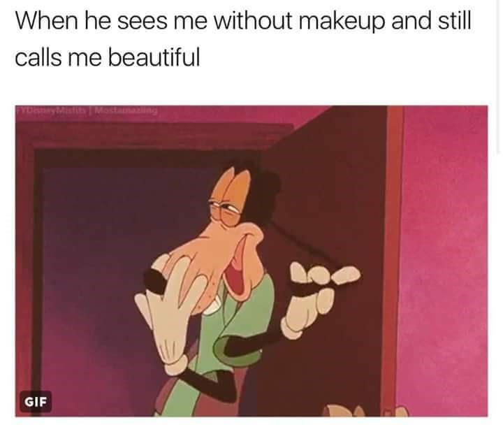 meme about being called beautiful without makeup with pic of Goofy looking flattered