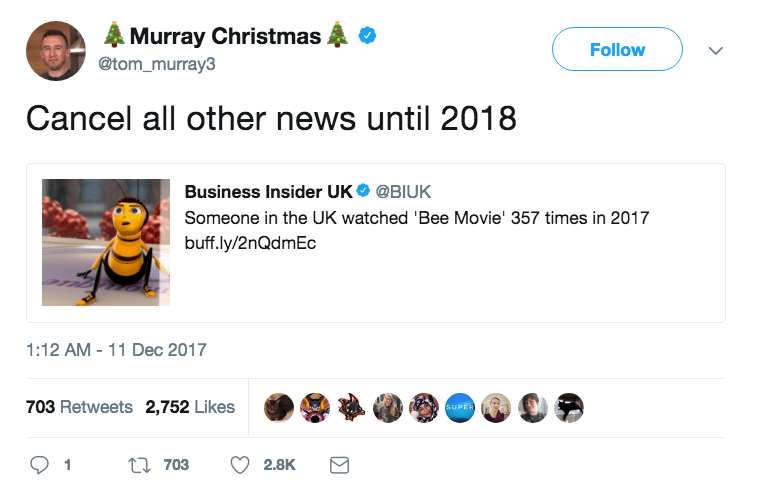 Text - Murray Christmas Follow @tom_murray3 Cancel all other news until 2018 Business Insider UK @BIUK Someone in the UK watched 'Bee Movie' 357 times in 2017 buff.ly/2nQdmEc 1:12 AM - 11 Dec 2017 SUPER 703 Retweets 2,752 Likes t703 2.8K