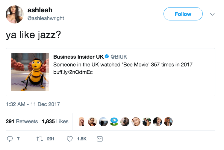 Text - ashleah Follow @ashleahwright ya like jazz? Business Insider UK @BIUK Someone in the UK watched 'Bee Movie' 357 times in 2017 buff.ly/2nQdmEc 1:32 AM -11 Dec 2017 291 Retweets 1,835 Likes t 291 7 1.8K