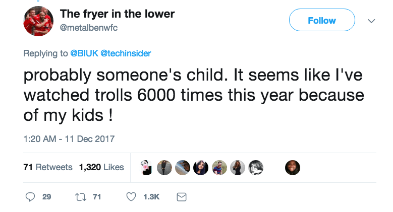 Text - The fryer in the lower Follow @metalbenwfc Replying to @BIUK @techinsider probably someone's child. It seems like I've watched trolls 6000 times this year because of my kids! 1:20 AM 11 Dec 2017 71 Retweets 1,320 Likes t71 29 1.3K