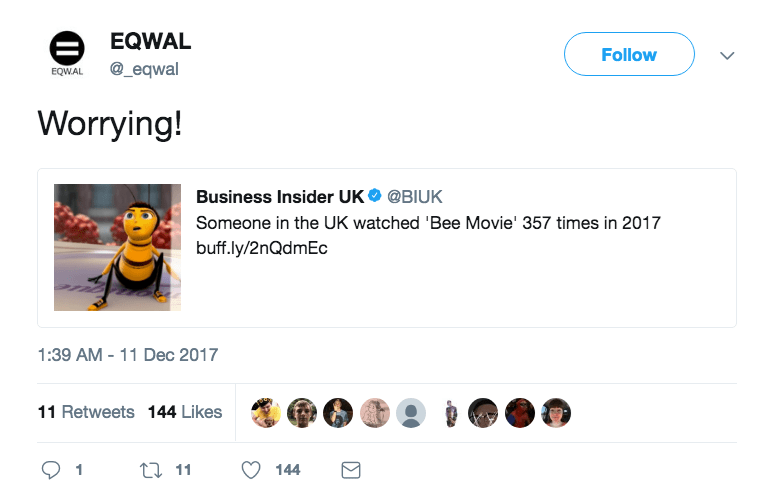 Text - EQWAL Follow @_eqwal EQW.AL Worrying! Business Insider UK@BIUK Someone in the UK watched 'Bee Movie' 357 times in 2017 buff.ly/2nQdmEc 1:39 AM -11 Dec 2017 11 Retweets 144 Likes t11 144