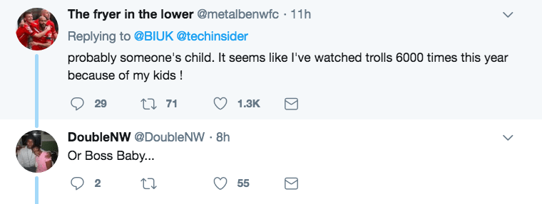 Text - The fryer in the lower @metalbenwfc 11h Replying to @BIUK @techinsider probably someone's child. It seems like I've watched trolls 6000 times this year because of my kids! 29 t71 1.3K DoubleNW @DoubleNW 8h Or Boss Baby... 2 55 Σ