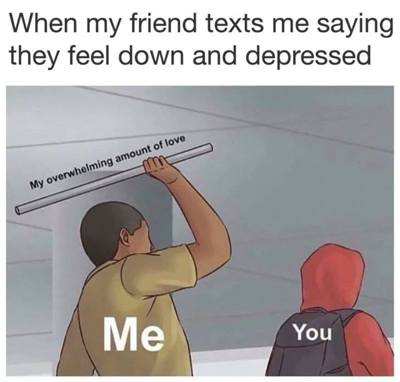 Text - When my friend texts me saying they feel down and depressed My overwhelming amount of love Me You