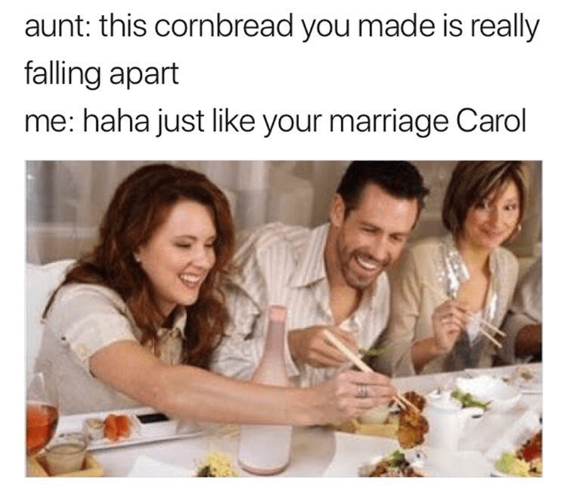 People - aunt: this cornbread you made is really falling apart me: haha just like your marriage Carol