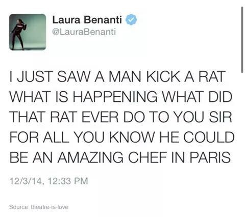 Text - Laura Benanti @LauraBenanti I JUST SAW A MAN KICK A RAT WHAT IS HAPPENING WHAT DID THAT RAT EVER DO TO YOU SIR FOR ALL YOU KNOW HE COULD BE AN AMAZING CHEF IN PARIS 12/3/14, 12:33 PM Source theatre-is-love