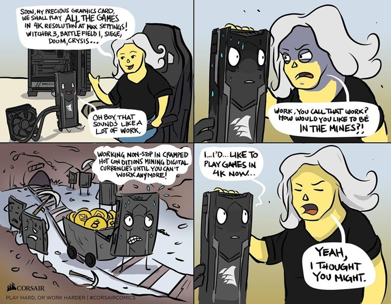 Comics - SOON, HY PRECIOUS GRAPHICS CARD, WE SHALL PLAY ALL THE GAMES IN 4K RESOLUTON AT MAX SETTINGS! WITCHER3,BATTLE FIELD I, SIEGE, DOUM,CRYSIS... RM850x WORK,YoU CALLTHAT WORK? How WOULDYOU LIKE TO BE OH Boy THAT SOUNDS LIKEA LOT OF WORK IN THE MINES? ..P'D...LIKE To PLAY GAHES IN AK Now.. WORKING NON-STOP IN CRAMPED HOT CON DITIONS MINING DIGITAL CURRENCES UNTIL YOU CAN'T WORKANYMORE! YEAH ITHOUGHT You MIGHT CORSAIR PLAY HARD, OR WORK HARDER #CORSAIRCOMICS