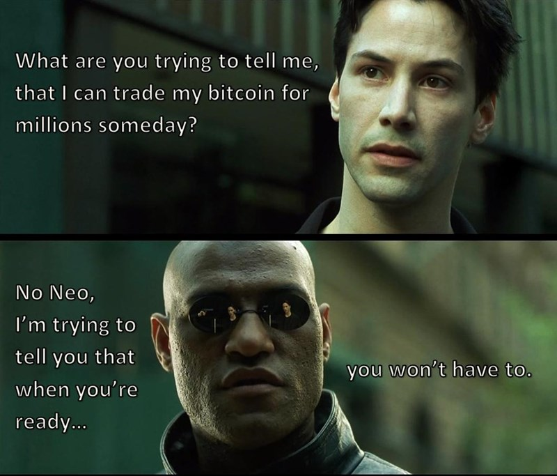 Human - What are you trying to tell me, that I can trade my bitcoin for millions someday? No Neo, I'm trying to tell you that you won't have to. when you're ready.c..
