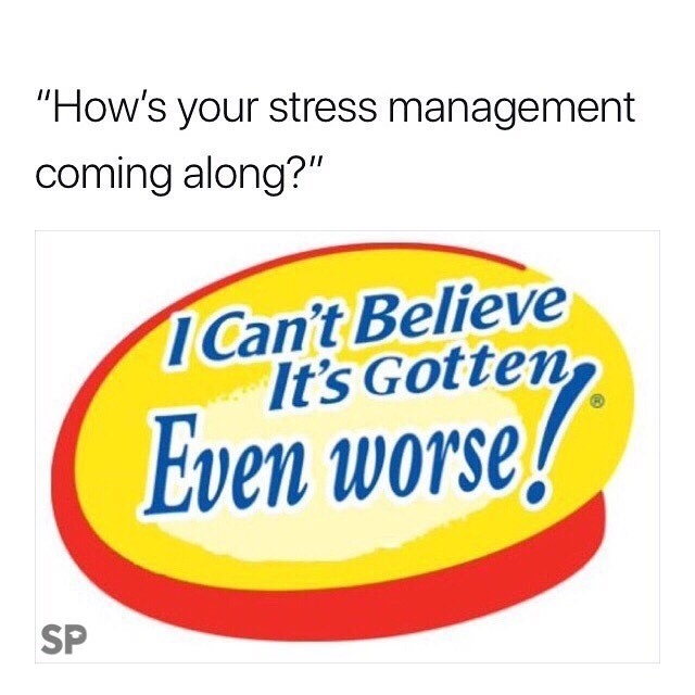 """meme - Text - """"How's your stress management coming along?"""" ICan't Believe It's Gotten Even worse SP"""