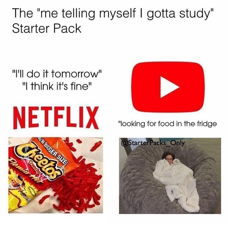 """meme - Text - The """"me telling myself I gotta study"""" Starter Pack """"I'll do it tomorrow"""" """"I think it's fine"""" NETFLIX Cheelos """"looking for food in the fridge @StarterPacks Only EW BIGGER SIZE! Flamir Crenchy"""