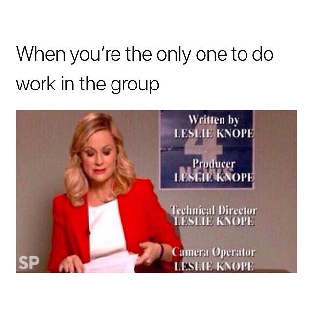 meme - Text - When you're the only one to do work in the group Written by LESLIE KNOPE Producer LESCIE KNOPE Technical Director LESLIE KNOPE Camera Operator LESLIE KNOPE SP
