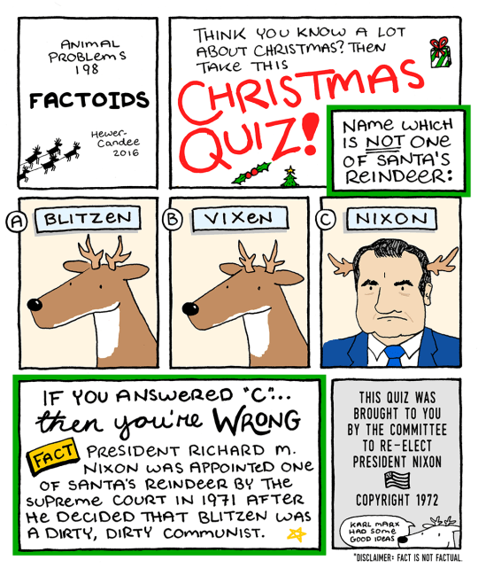 "Cartoon - THINK YOU KNOW A LOT ABOUT CHRISTMAS? THEN TAKE THIS ANIMAL PROBLem s 198 CHRISTMAS QUIZ! FACTOIDS NAMe WHICH IS NOT ONe OF SANTA's REINDEER: Hewer Candee 2016 BLITZEN (В) VIXEN CNIXON IF YOU ANSwereo *c"".. THIS QUIZ WAS BROUGHT TO YOU BY THE COMMITTEE TO RE-ELECT PRESIDENT NIXON then youre WRONG PRESIDENT RICHARD M. NIXON WAS APPOINTED ONe OF SANTA's ReINDeeR BY THe suPReme COURT IN 1971 AFTER He DeciDeD THAT BLITZEN WAS A DIRTY, DIRTY COMMUNIST. FACT COPYRIGHT 1972 KARL MARx HAD SOme"