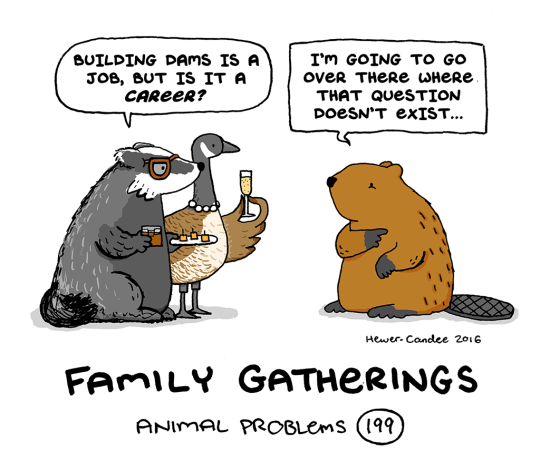 Cartoon - BUILDING DAMS IS A Jов, вот IS IT A CAREER? I'm GOING TO GO oveR THERE wHeRe. THAT QUESTION DoeSN'T EXIST... Hewer. Candee 2016 FAMILY GATHERINGS ANIMAL PROBLEMS (199