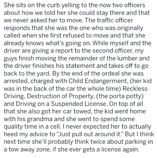 Text - She sits on the curb yelling to the now two officers about how we told her she could stay there and that we never asked her to move. The traffic officer responds that she was the one who was originally called when she first refused to move and that she already knows what's going on. While myself and the driver are giving a report to the second officer, my guys finish moving the remainder of the lumber and the driver finishes his statement and takes off to go back to the yard. By the end o